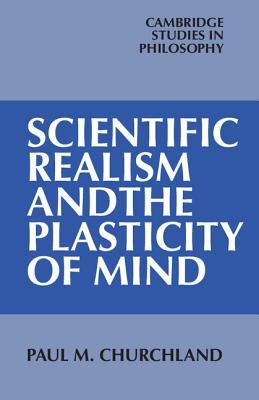 Scientific Realism and the Plasticity of Mind (Cambridge Studies in Philosophy)