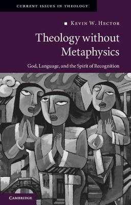 Theology Without Metaphysics: God, Language and the Spirit of Recognition (Current Issues in Theology, No. 8), Kevin Hector
