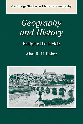 Geography and History: Bridging the Divide (Cambridge Studies in Historical Geography), Baker, Alan R. H.