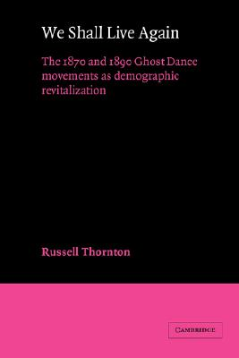 We Shall Live Again: The 1870 and 1890 Ghost Dance Movements as Demographic Revitalization (American Sociological Association Rose Monographs), Thornton, Russell