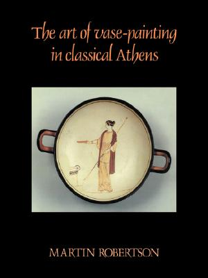 The Art of Vase-Painting in Classical Athens, Robertson, Martin