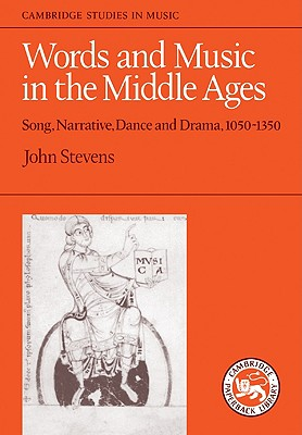 Words and Music in the Middle Ages: Song, Narrative, Dance and Drama, 1050-1350 (Cambridge Studies in Music), Stevens, John