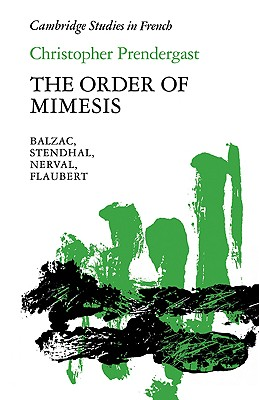 The Order of Mimesis: Balzac, Stendhal, Nerval and Flaubert (Cambridge Studies in French), Prendergast, Christopher