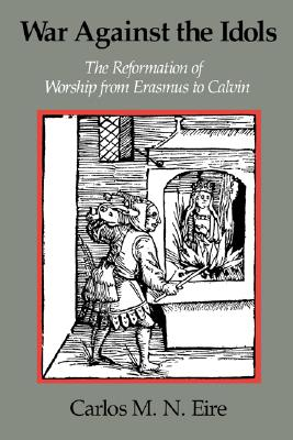 War against the Idols: The Reformation of Worship from Erasmus to Calvin, CARLOS M. N. EIRE