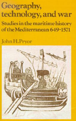 Geography, Technology, and War: Studies in the Maritime History of the Mediterranean, 649-1571 (Past and Present Publications), Pryor, John H.