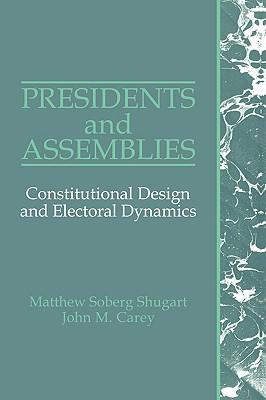 Presidents and Assemblies - Constitutional Design and Electoral Dynamics, Shugart, Matthew Soberg And  John M. Carey