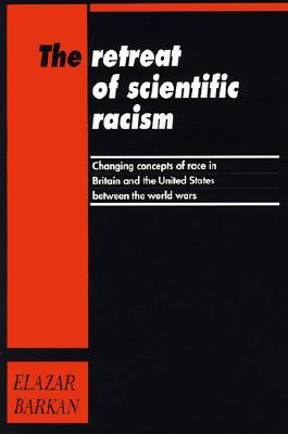 The Retreat of Scientific Racism: Changing Concepts of Race in Britain and the United States between the World Wars, Barkan, Elazar