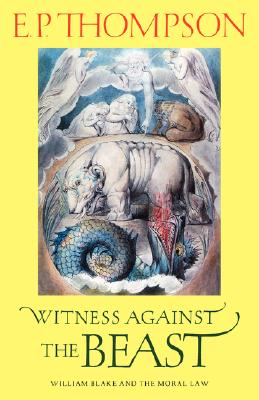 Witness against the Beast: William Blake and the Moral Law, Thompson, E. P.