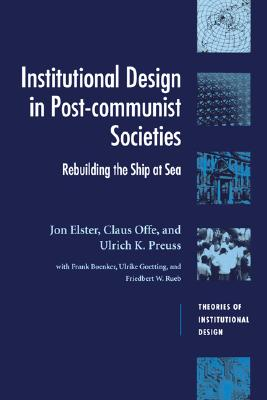 Institutional Design in Post-Communist Societies: Rebuilding the Ship at Sea (Theories of Institutional Design), Elster, Jon; Offe, Claus; Preuss, Ulrich K.