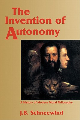 The Invention of Autonomy: A History of Modern Moral Philosophy, Schneewind, Jerome B.