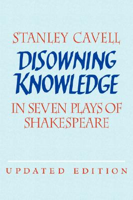 Disowning Knowledge: In Seven Plays of Shakespeare, Cavell, Stanley