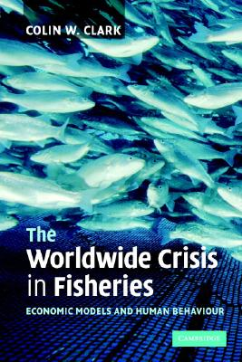 The Worldwide Crisis in Fisheries: Economic Models and Human Behavior, Clark, Colin W.