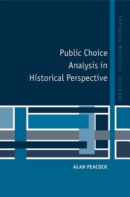 Public Choice Analysis in Historical Perspective (Raffaele Mattioli Lectures), Peacock, Alan