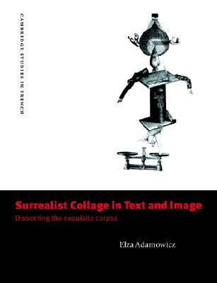 Surrealist Collage in Text and Image: Dissecting the Exquisite Corpse (Cambridge Studies in French), Adamowicz, Elza