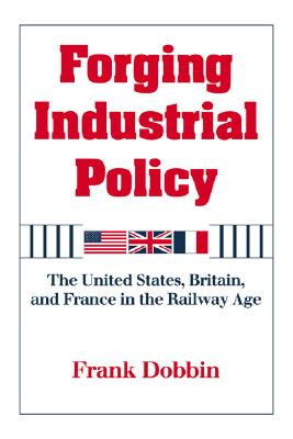 Forging Industrial Policy: The United States, Britain, and France in the Railway Age, Dobbin, Frank