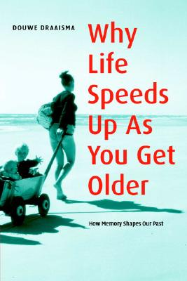 Why Life Speeds Up As You Get Older: How Memory Shapes our Past, Draaisma, Douwe