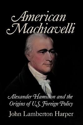 American Machiavelli: Alexander Hamilton and the Origins of U.S. Foreign Policy, Harper, John Lamberton