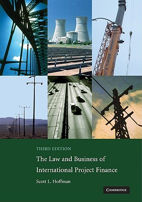 The Law and Business of International Project Finance: A Resource for Governments, Sponsors, Lawyers, and Project Participants, Scott L. Hoffman
