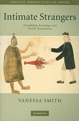 Intimate Strangers: Friendship, Exchange and Pacific Encounters (Critical Perspectives on Empire), Smith, Vanessa