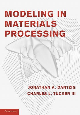 Modeling in Materials Processing, Dantzig, Jonathan A.; Tucker III, Charles L.