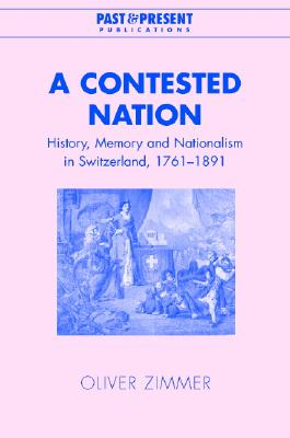 Image for A Contested Nation: History, Memory and Nationalism in Switzerland, 1761-1891 (Past and Present Publications)