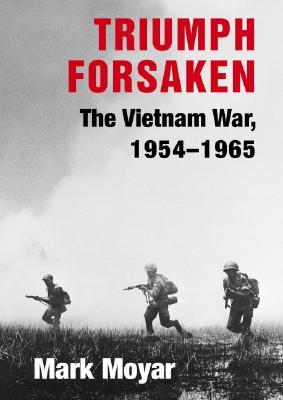 Triumph Forsaken: The Vietnam War, 1954-1965 (v. 1), Moyar, Mark