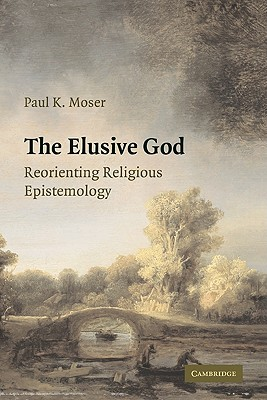 The Elusive God: Reorienting Religious Epistemology, Moser, Paul K.