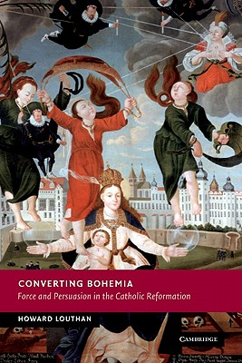 Converting Bohemia: Force and Persuasion in the Catholic Reformation (New Studies in European History), Louthan, Howard