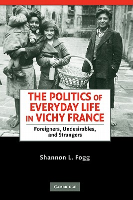 The Politics of Everyday Life in Vichy France: Foreigners, Undesirables, and Strangers, Fogg, Shannon L.
