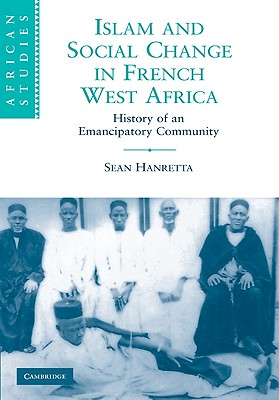 Islam and Social Change in French West Africa: History of an Emancipatory Community (African Studies), Hanretta, Sean