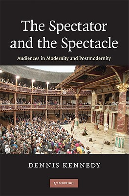 The Spectator and the Spectacle: Audiences in Modernity and Postmodernity, Kennedy, Dennis