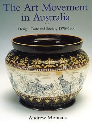 The Art Movement in Australia: Design, Taste and Society 1875-1900, Montana, Andrew