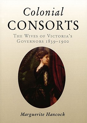 Colonial Consorts : The Wives of Victoria's Governors 1839-1900, Hancock, Marguerite
