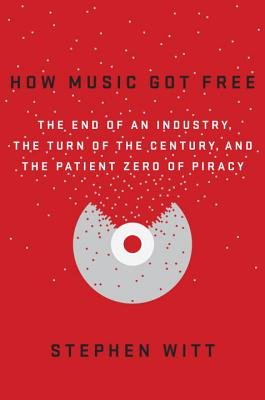 Image for HOW MUSIC GOT FREE THE END OF AN INDUSTRY, THE TURN OF THE CENTURY, AND THE PATIENT ZERO OF PR