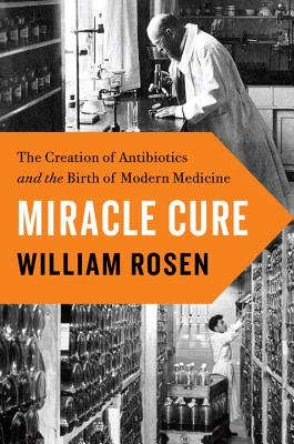 Image for Miracle Cure: The Creation of Antibiotics and the Birth of Modern Medicine 1st Edition