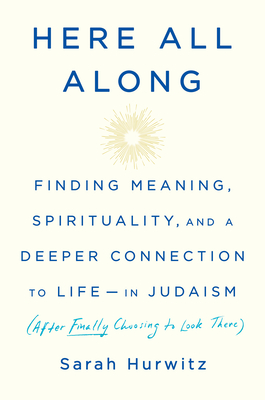 Image for Here All Along: Finding Meaning, Spirituality, and a Deeper Connection to Life--in Judaism (After Finally Choosing to Look There)
