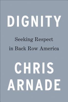 Dignity: Seeking Respect in Back Row America, Chris Arnade