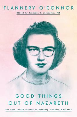 Image for Good Things Out of Nazareth: The Uncollected Letters of Flannery O'Connor and Friends