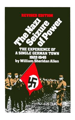 The Nazi Seizure of Power: The Experience of a Single German Town, 1922-1945, Revised Edition, William Sheridan Allen