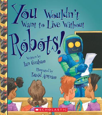 Image for You Wouldn't Want to Live Without Robots! (You Wouldn't Want to Live Without)