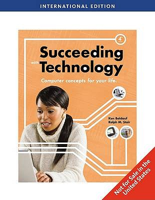 Succeeding with Technology Computer Concepts for Your Life 4th Edition Low Cost Soft Cover IE Edition, Ken Baldauf, Ralph M. Stair