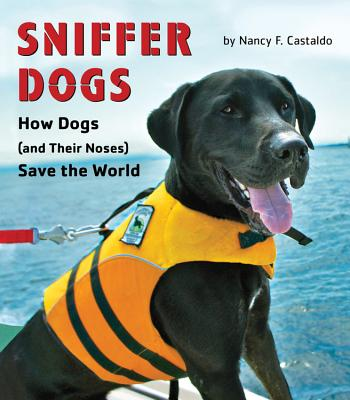 Sniffer Dogs: How Dogs (and Their Noses) Save the World, Castaldo, Nancy