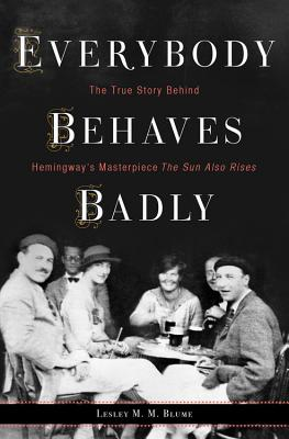 Image for Everybody Behaves Badly: The True Story Behind Hemingway?s Masterpiece The Sun Also Rises