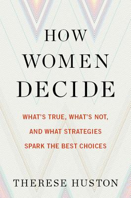 Image for How Women Decide: Whats True, Whats Not, and What Strategies Spark the Best Choices