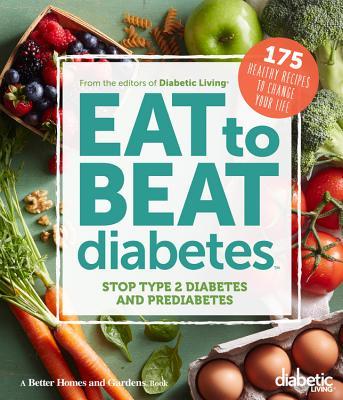 Diabetic Living Eat to Beat Diabetes: Stop Type 2 Diabetes and Prediabetes: 175 Healthy Recipes to Change Your Life, Diabetic Living Editors