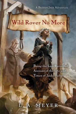 Wild Rover No More: Being the Last Recorded Account of the Life and Times of Jacky Faber (Bloody Jack Adventures), Meyer, L. A.