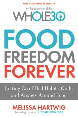 Image for Food Freedom Forever: Letting Go of Bad Habits, Guilt, and Anxiety Around Food by the Co-Creator of the Whole30