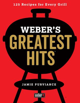 Weber's Greatest Hits: 125 Classic Recipes for Every Grill, Purviance, Jamie