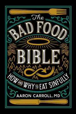 The Bad Food Bible: How and Why to Eat Sinfully, Aaron Carroll