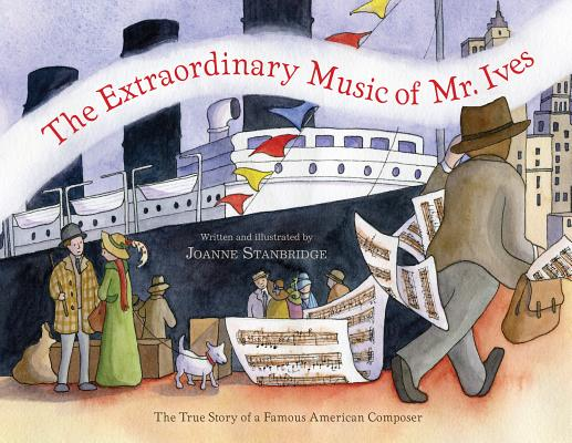 The Extraordinary Music of Mr. Ives: The True Story of a Famous American Composer, Stanbridge, Joanne